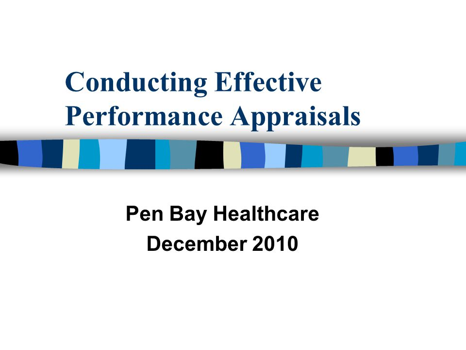 Today's Objectives n Participants will understand PBH expectations concerning conducting annual employee performance evaluations n Participants will become familiar with all facets of conducting effective performance appraisals