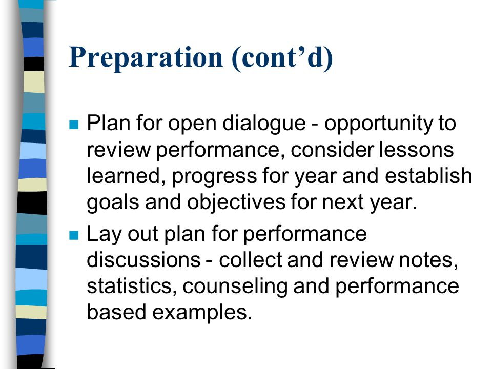Preparation (cont'd) n Plan for open dialogue - opportunity to review performance, consider lessons learned, progress for year and establish goals and