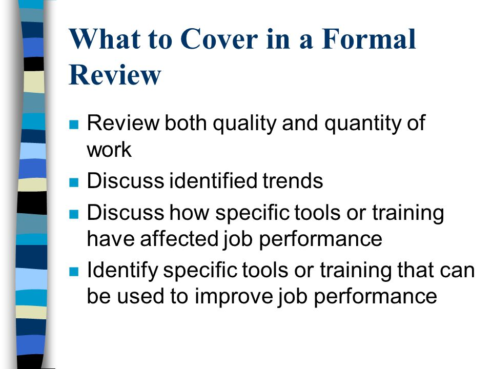 What to Cover in a Formal Review n Review both quality and quantity of work n Discuss identified trends n Discuss how specific tools or training have