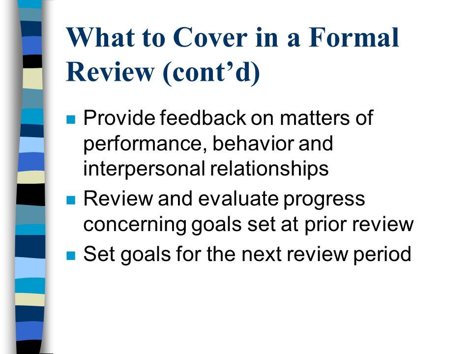 What to Cover in a Formal Review (cont'd) n Provide feedback on matters of performance, behavior and interpersonal relationships n Review and evaluate