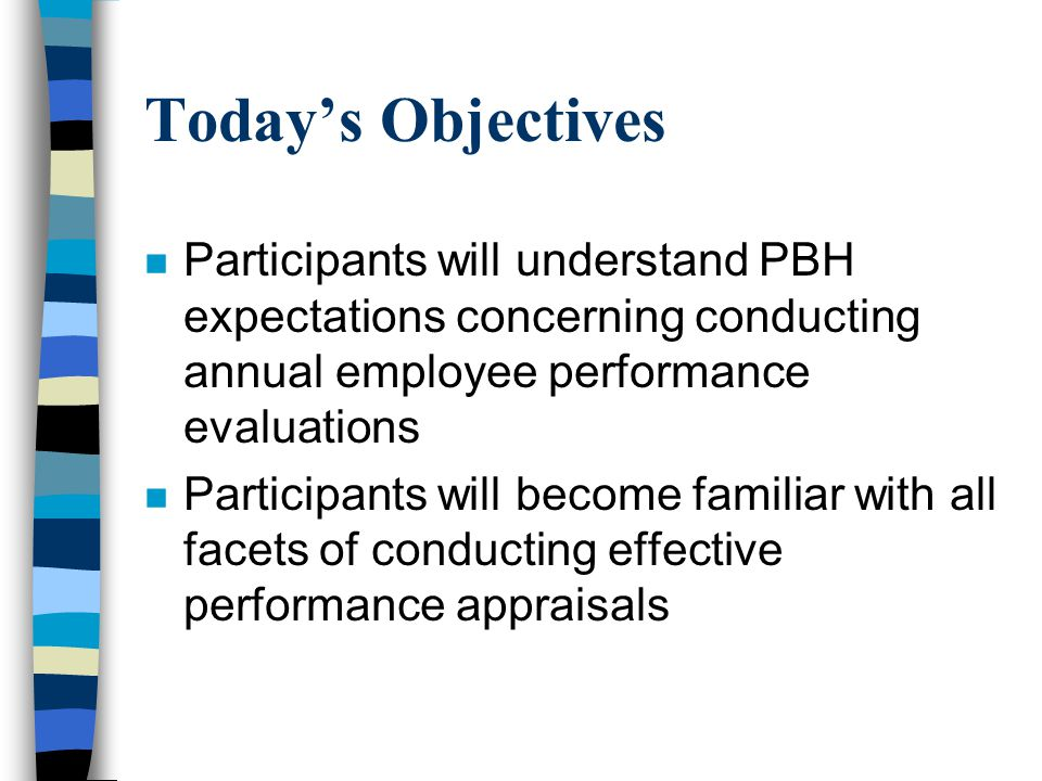 Objectives of an Appraisal Program n To provide employees with the opportunity to discuss performance and performance standards with their supervisor n To provide the supervisor with a means of identifying the strengths and areas in need of improvement concerning an employee's performance