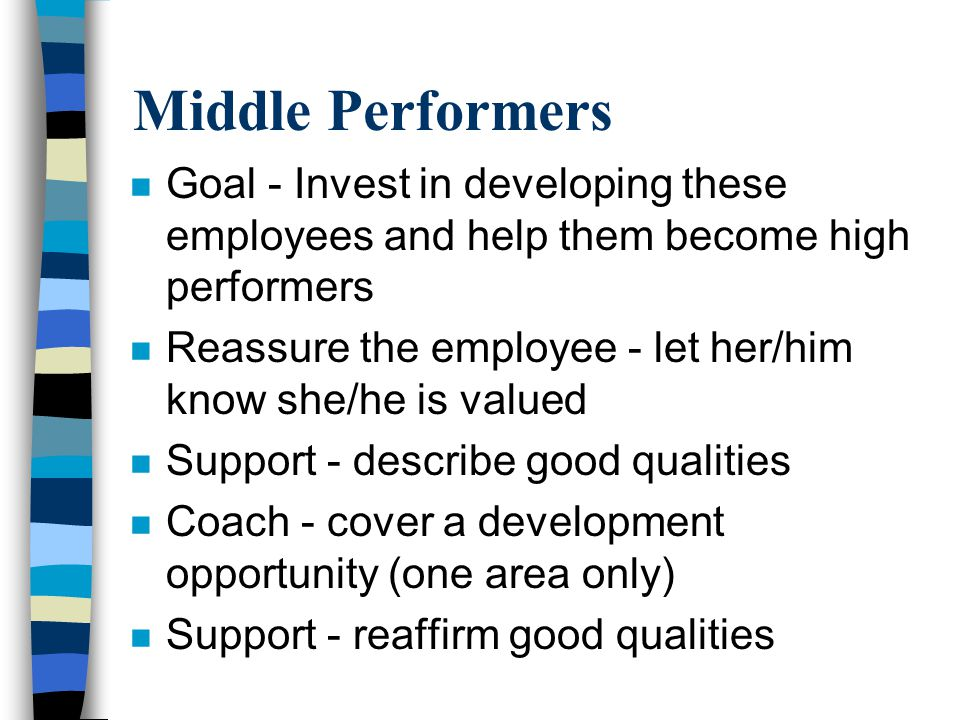 Middle Performers n Goal - Invest in developing these employees and help them become high performers n Reassure the employee - let her/him know she/he
