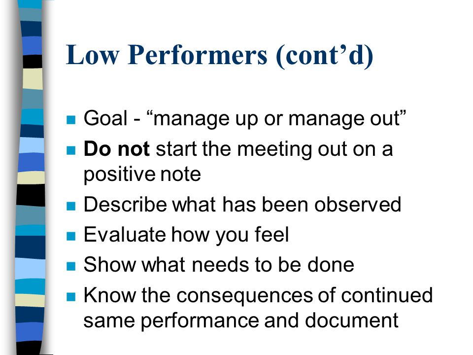 "Low Performers (cont'd) n Goal - ""manage up or manage out"" n Do not start the meeting out on a positive note n Describe what has been observed n Evalu"