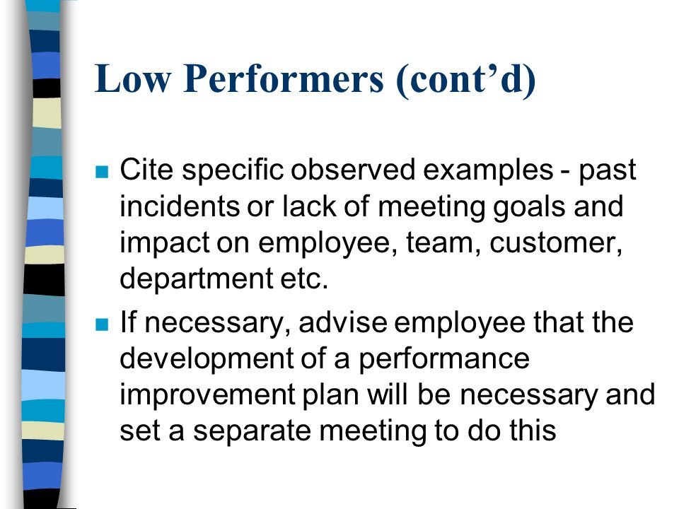 Low Performers (cont'd) n Cite specific observed examples - past incidents or lack of meeting goals and impact on employee, team, customer, department