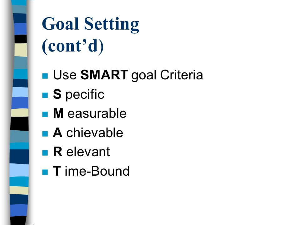 Goal Setting (cont'd) n Use SMART goal Criteria n S pecific n M easurable n A chievable n R elevant n T ime-Bound