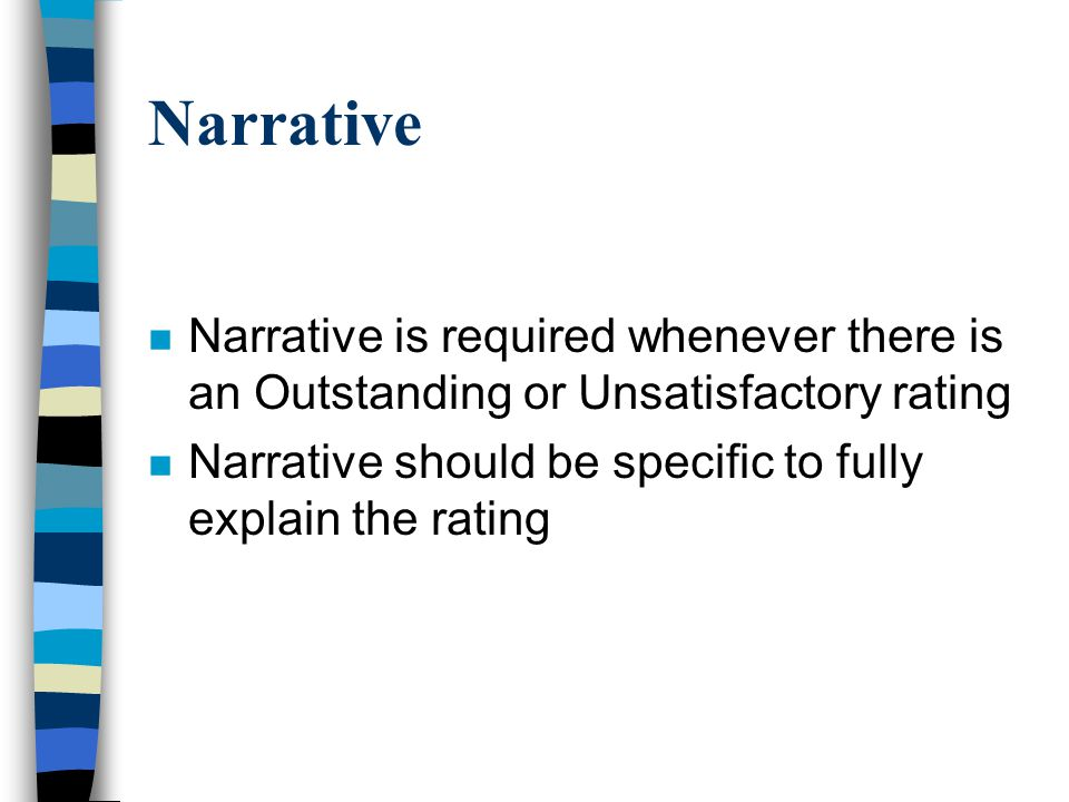 Narrative n Narrative is required whenever there is an Outstanding or Unsatisfactory rating n Narrative should be specific to fully explain the rating