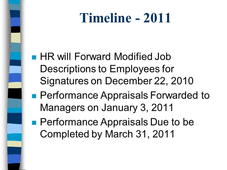 Timeline - 2011 n HR will Forward Modified Job Descriptions to Employees for Signatures on December 22, 2010 n Performance Appraisals Forwarded to Man
