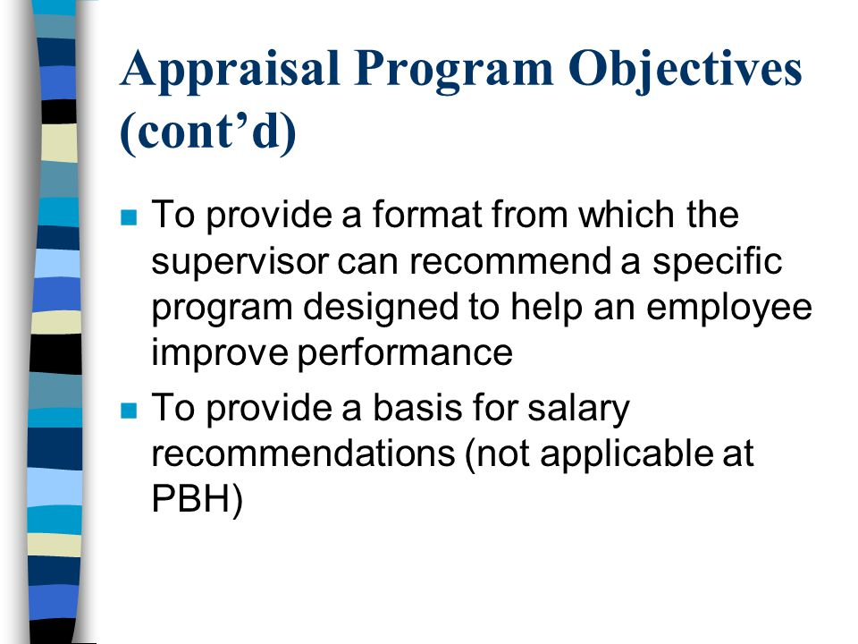 Appraisal Program Objectives (cont'd) n To provide a format from which the supervisor can recommend a specific program designed to help an employee im