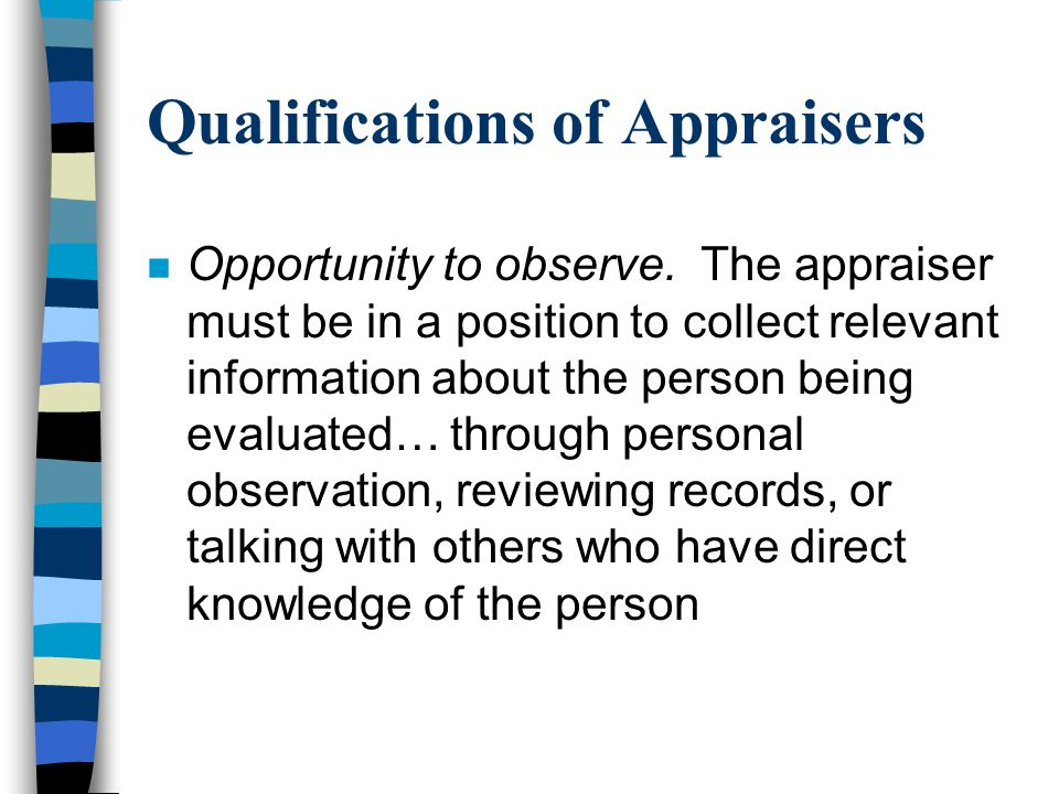 Qualifications of Appraisers n Opportunity to observe. The appraiser must be in a position to collect relevant information about the person being eval