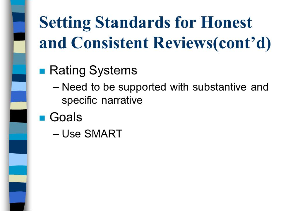 Setting Standards for Honest and Consistent Reviews(cont'd) n Rating Systems –Need to be supported with substantive and specific narrative n Goals –Us