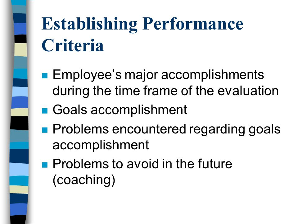 Establishing Performance Criteria n Employee's major accomplishments during the time frame of the evaluation n Goals accomplishment n Problems encount