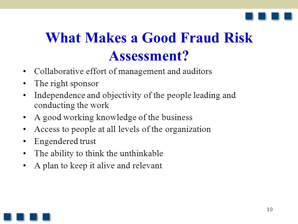 10 What Makes a Good Fraud Risk Assessment? Collaborative effort of management and auditors The right sponsor Independence and objectivity of the peop
