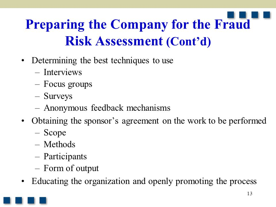 13 Preparing the Company for the Fraud Risk Assessment (Cont'd) Determining the best techniques to use –Interviews –Focus groups –Surveys –Anonymous f