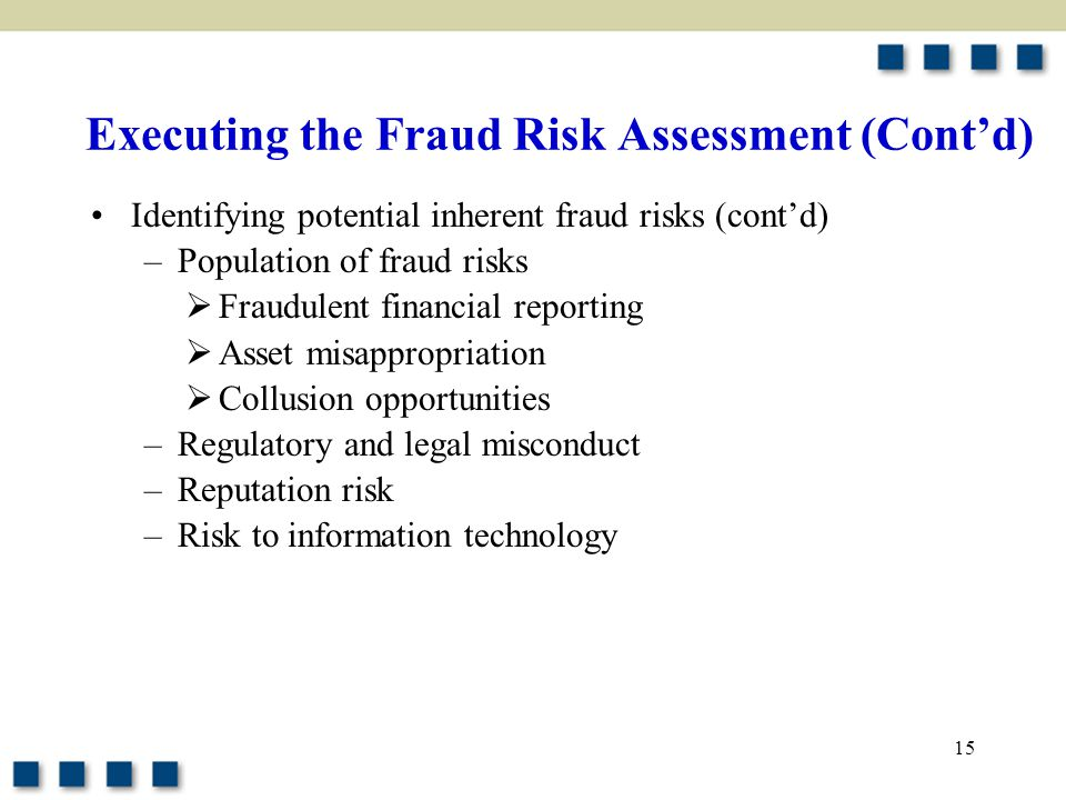 15 Executing the Fraud Risk Assessment (Cont'd) Identifying potential inherent fraud risks (cont'd) –Population of fraud risks  Fraudulent financial
