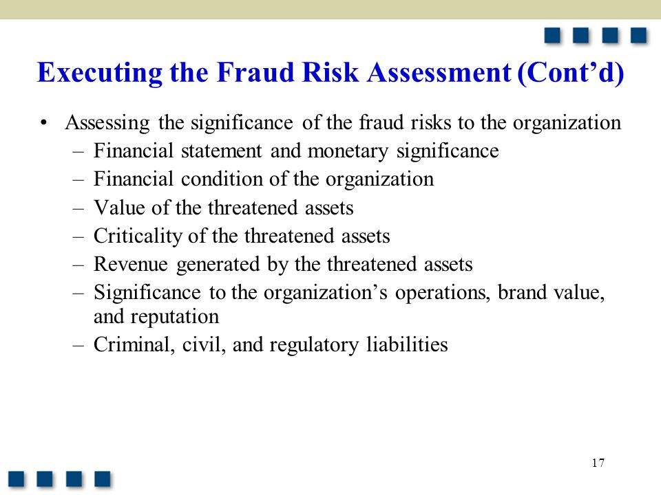 17 Executing the Fraud Risk Assessment (Cont'd) Assessing the significance of the fraud risks to the organization –Financial statement and monetary si