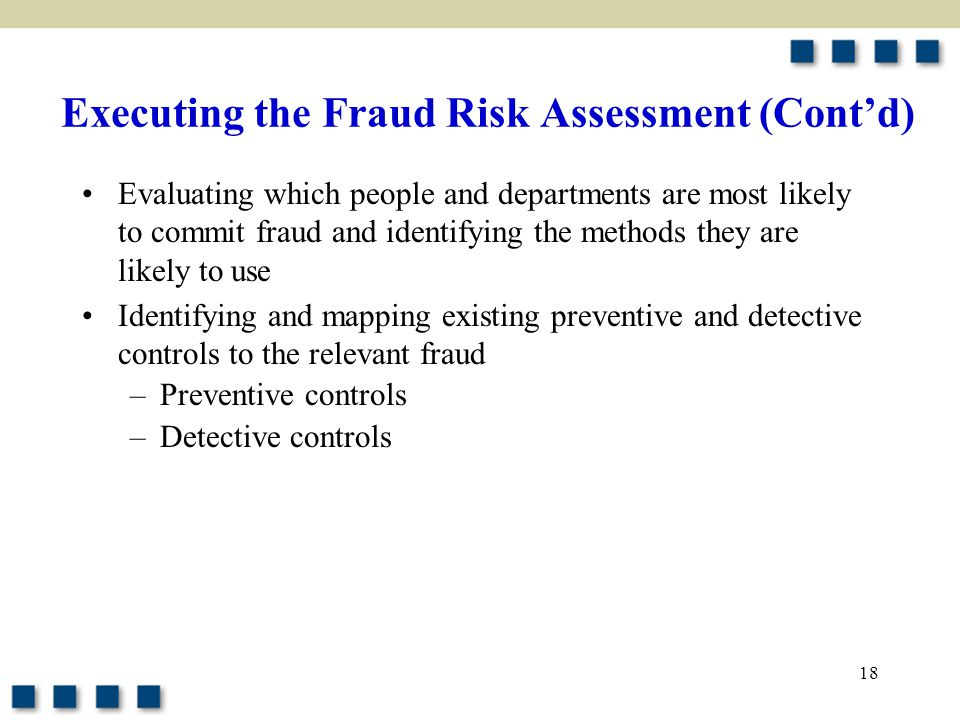 18 Executing the Fraud Risk Assessment (Cont'd) Evaluating which people and departments are most likely to commit fraud and identifying the methods th