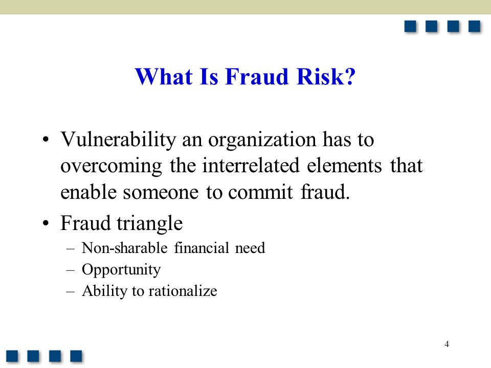 4 What Is Fraud Risk? Vulnerability an organization has to overcoming the interrelated elements that enable someone to commit fraud. Fraud triangle –N