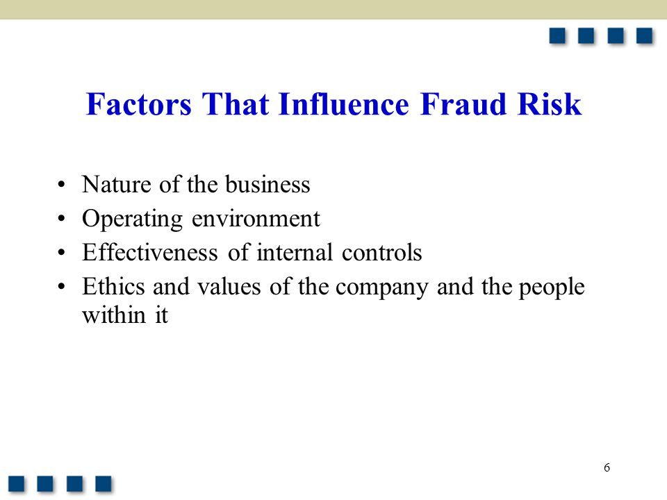 6 Factors That Influence Fraud Risk Nature of the business Operating environment Effectiveness of internal controls Ethics and values of the company a