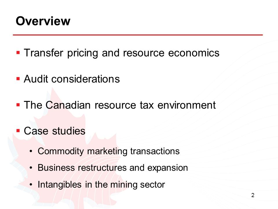 2 Overview  Transfer pricing and resource economics  Audit considerations  The Canadian resource tax environment  Case studies Commodity marketing