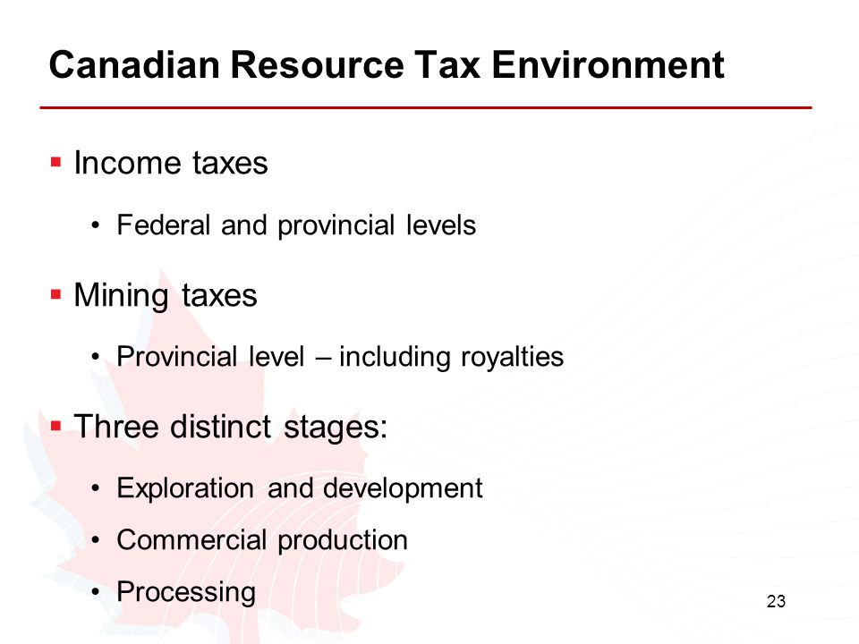 23 Canadian Resource Tax Environment  Income taxes Federal and provincial levels  Mining taxes Provincial level – including royalties  Three distin