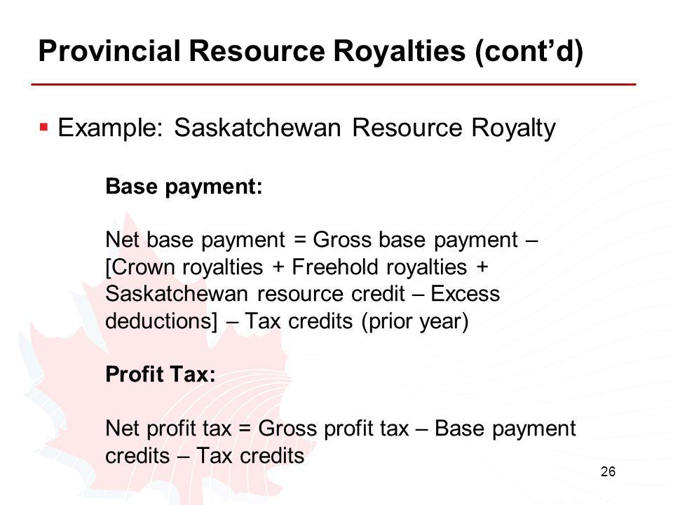 26 Provincial Resource Royalties (cont'd)  Example: Saskatchewan Resource Royalty Base payment: Net base payment = Gross base payment – [Crown royalt
