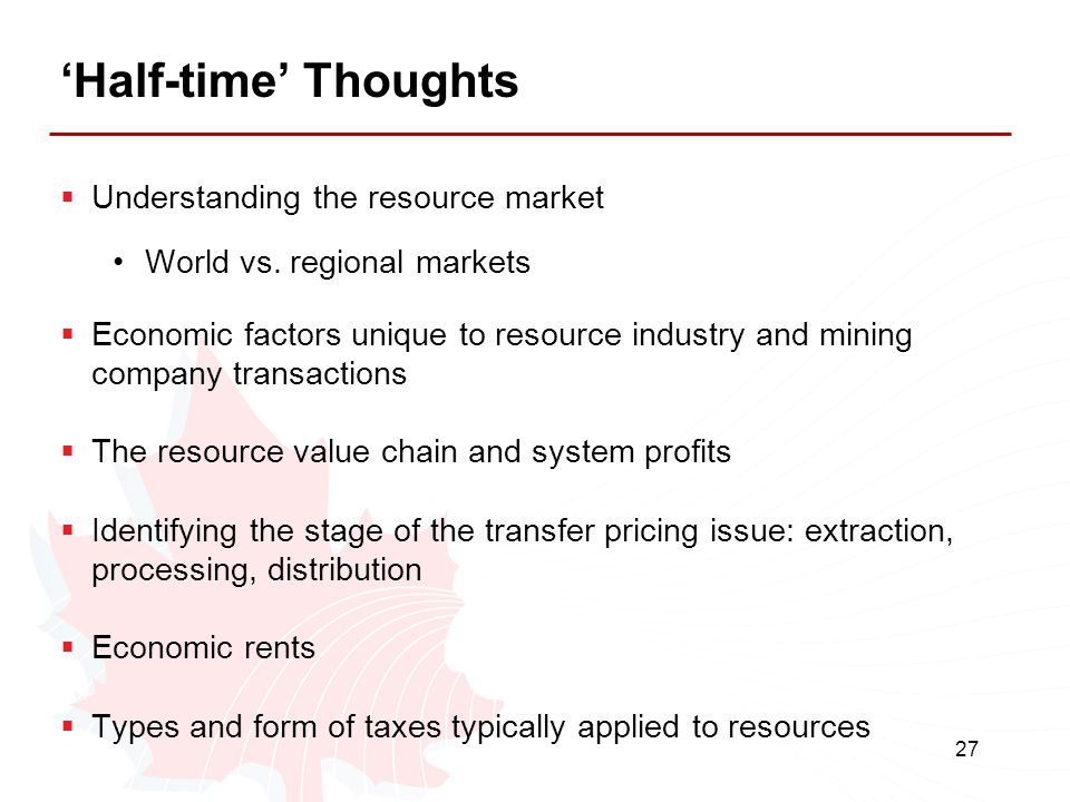 27 'Half-time' Thoughts  Understanding the resource market World vs. regional markets  Economic factors unique to resource industry and mining compa