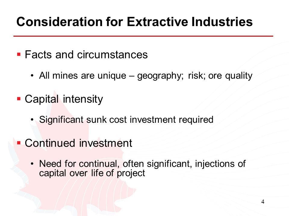 4 Consideration for Extractive Industries  Facts and circumstances All mines are unique – geography; risk; ore quality  Capital intensity Significan