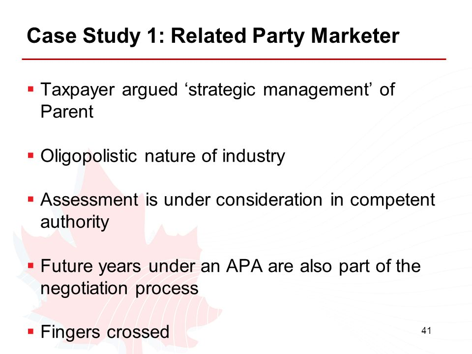 41 Case Study 1: Related Party Marketer  Taxpayer argued 'strategic management' of Parent  Oligopolistic nature of industry  Assessment is under co