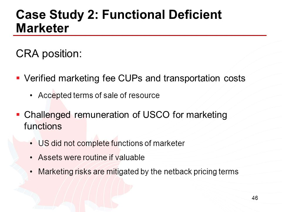 46 Case Study 2: Functional Deficient Marketer CRA position:  Verified marketing fee CUPs and transportation costs Accepted terms of sale of resource