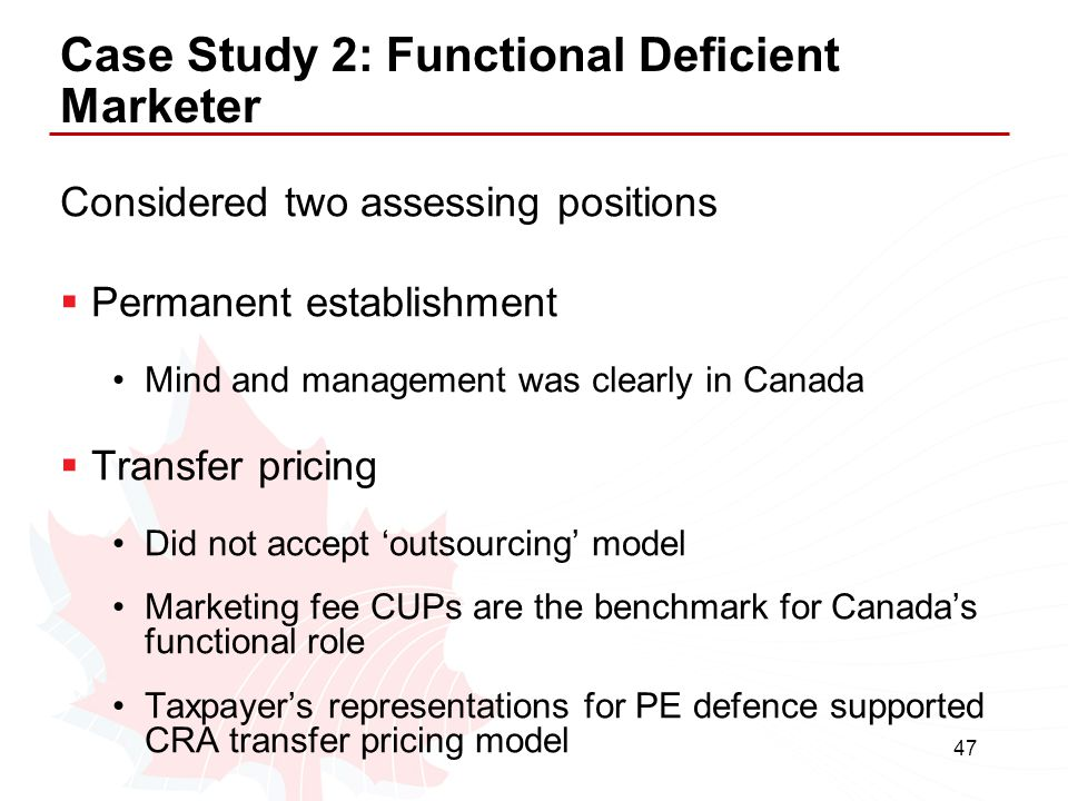 47 Case Study 2: Functional Deficient Marketer Considered two assessing positions  Permanent establishment Mind and management was clearly in Canada