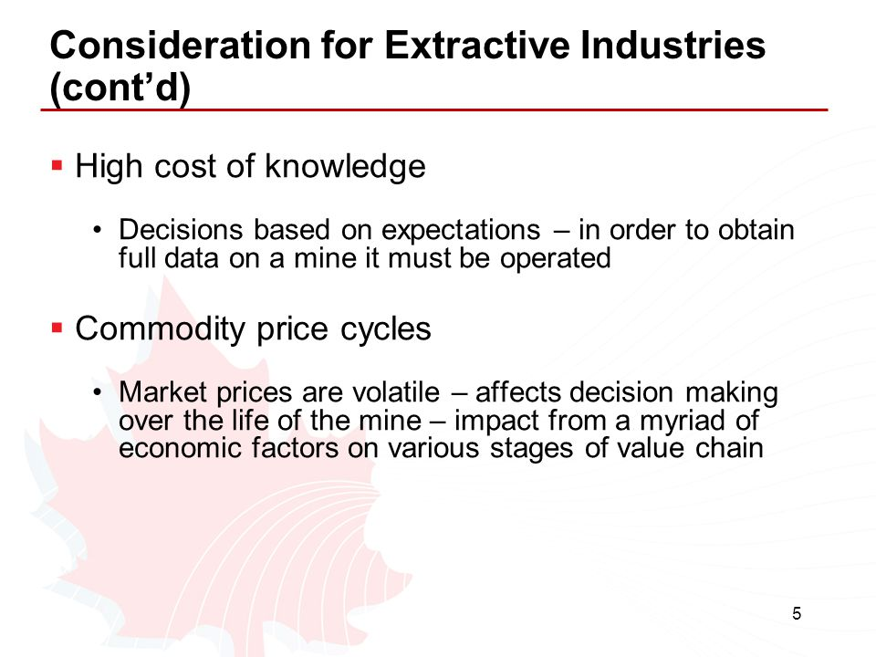 5 Consideration for Extractive Industries (cont'd)  High cost of knowledge Decisions based on expectations – in order to obtain full data on a mine i