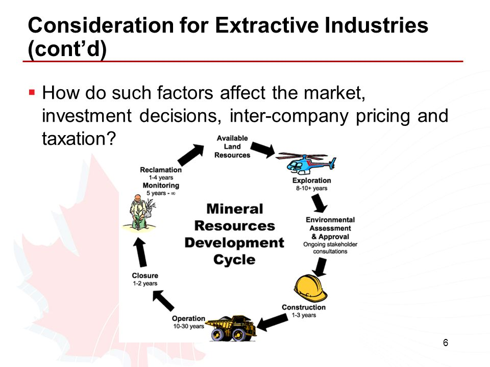 6 Consideration for Extractive Industries (cont'd)  How do such factors affect the market, investment decisions, inter-company pricing and taxation?