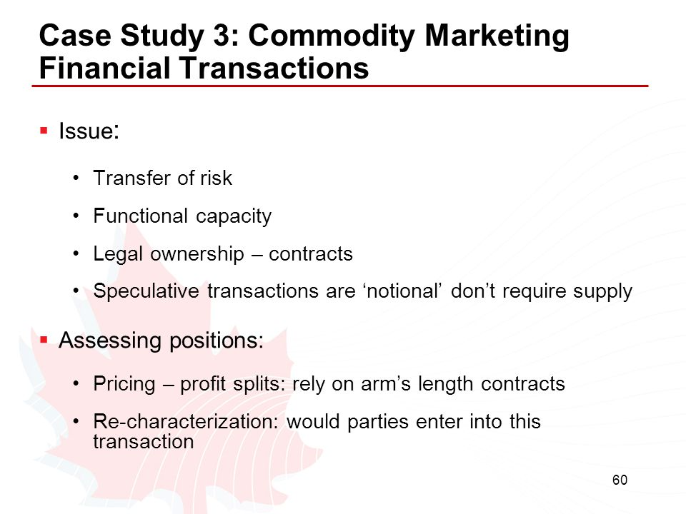 60 Case Study 3: Commodity Marketing Financial Transactions  Issue : Transfer of risk Functional capacity Legal ownership – contracts Speculative tra
