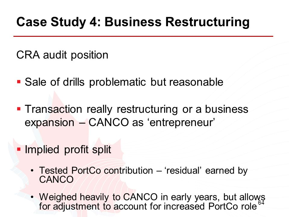 64 Case Study 4: Business Restructuring CRA audit position  Sale of drills problematic but reasonable  Transaction really restructuring or a busines