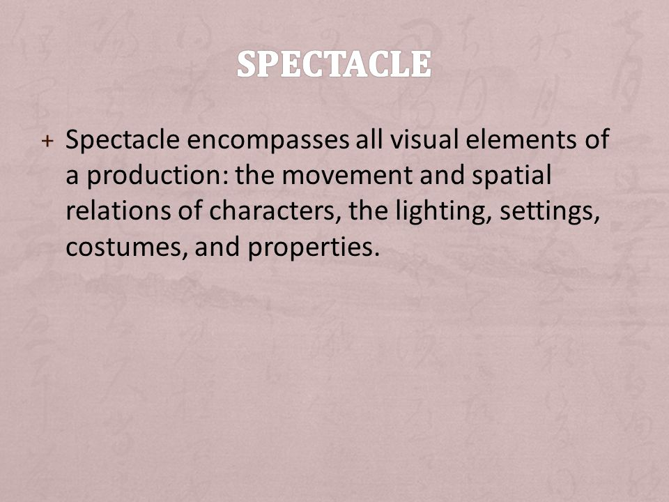 + Spectacle encompasses all visual elements of a production: the movement and spatial relations of characters, the lighting, settings, costumes, and properties.