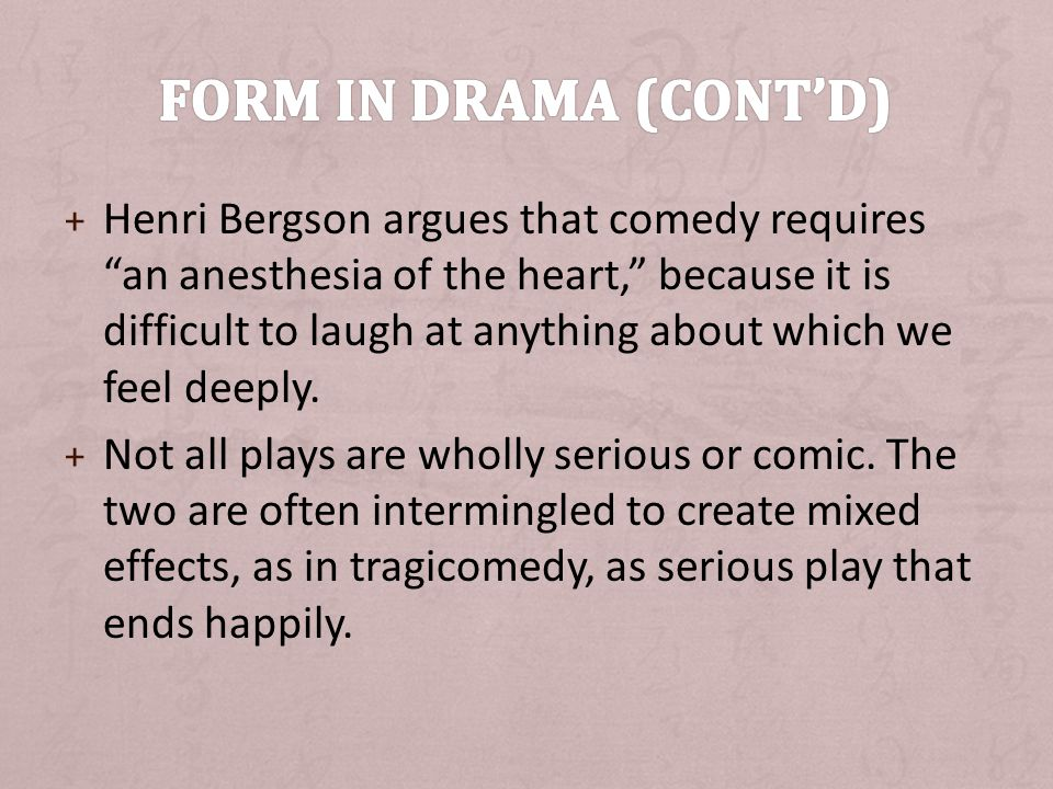 + Henri Bergson argues that comedy requires an anesthesia of the heart, because it is difficult to laugh at anything about which we feel deeply.