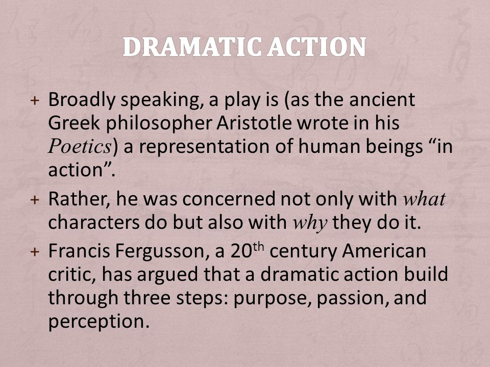 + Broadly speaking, a play is (as the ancient Greek philosopher Aristotle wrote in his Poetics ) a representation of human beings in action .