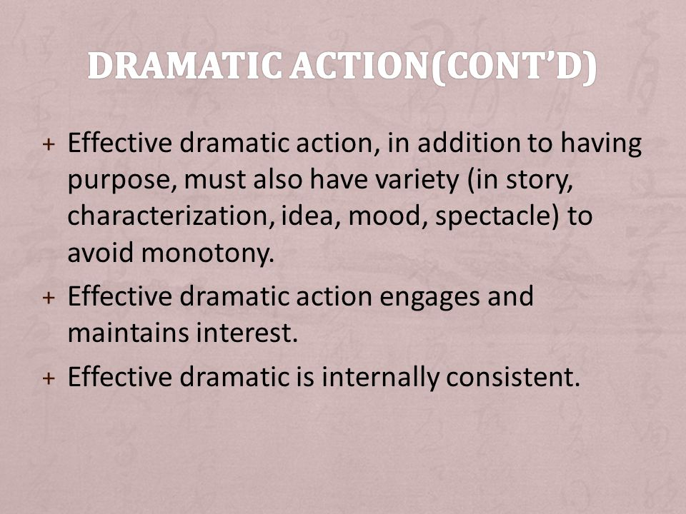 + Effective dramatic action, in addition to having purpose, must also have variety (in story, characterization, idea, mood, spectacle) to avoid monotony.