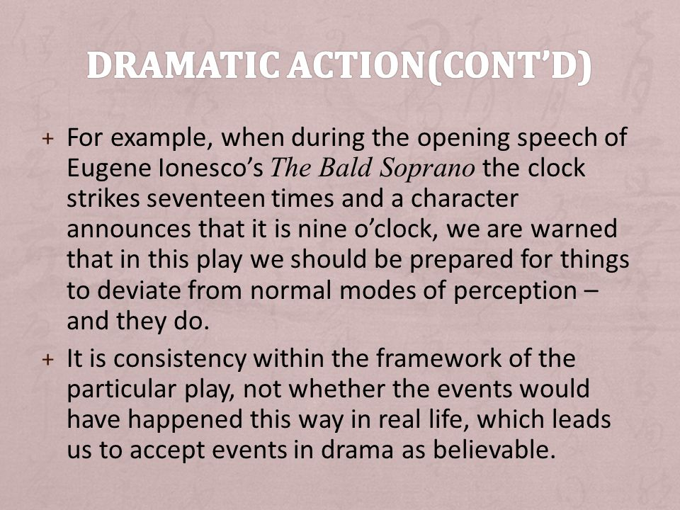 + For example, when during the opening speech of Eugene Ionesco's The Bald Soprano the clock strikes seventeen times and a character announces that it is nine o'clock, we are warned that in this play we should be prepared for things to deviate from normal modes of perception – and they do.