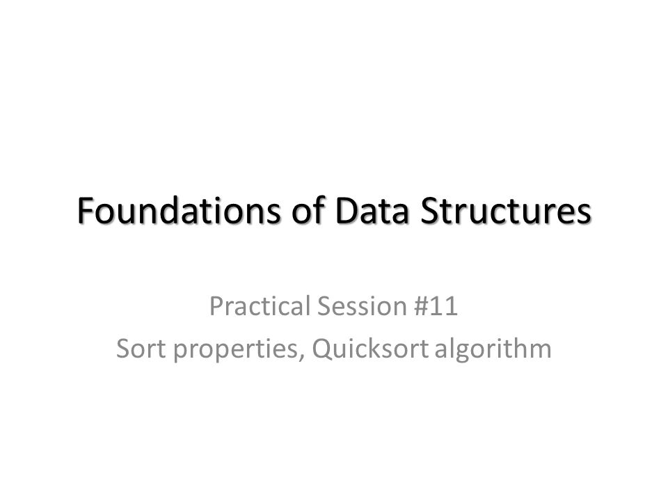 Foundations of Data Structures Practical Session #11 Sort properties, Quicksort algorithm