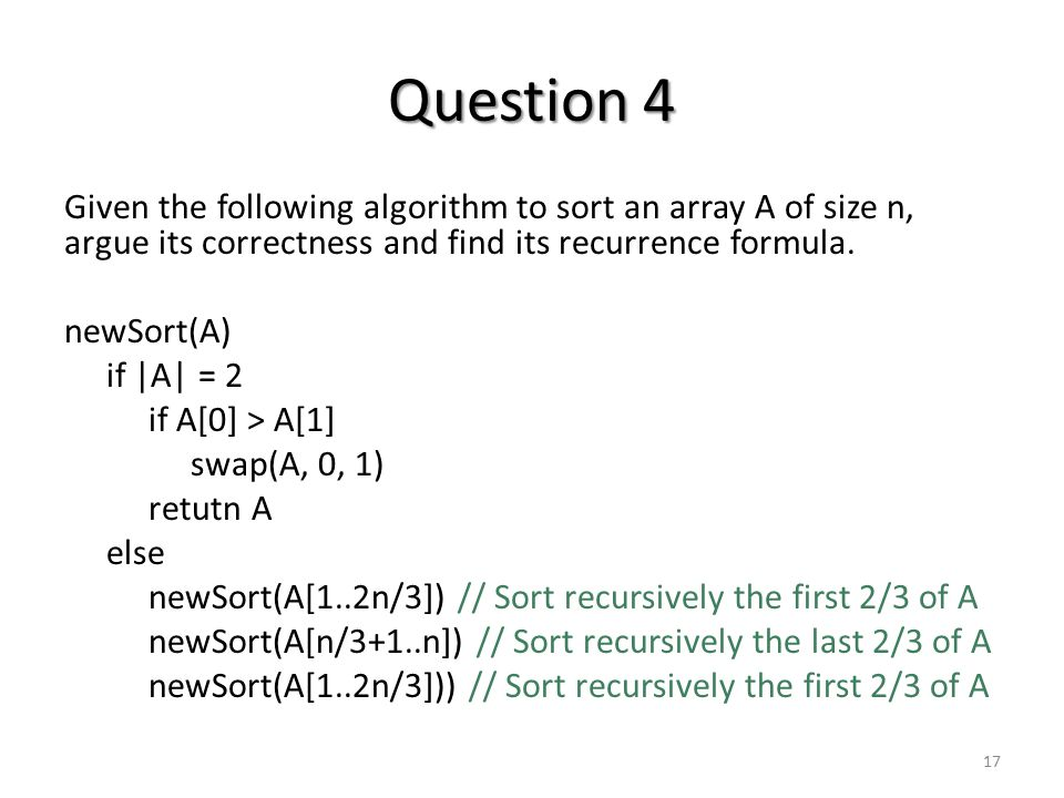 Question 4 Given the following algorithm to sort an array A of size n, argue its correctness and find its recurrence formula.