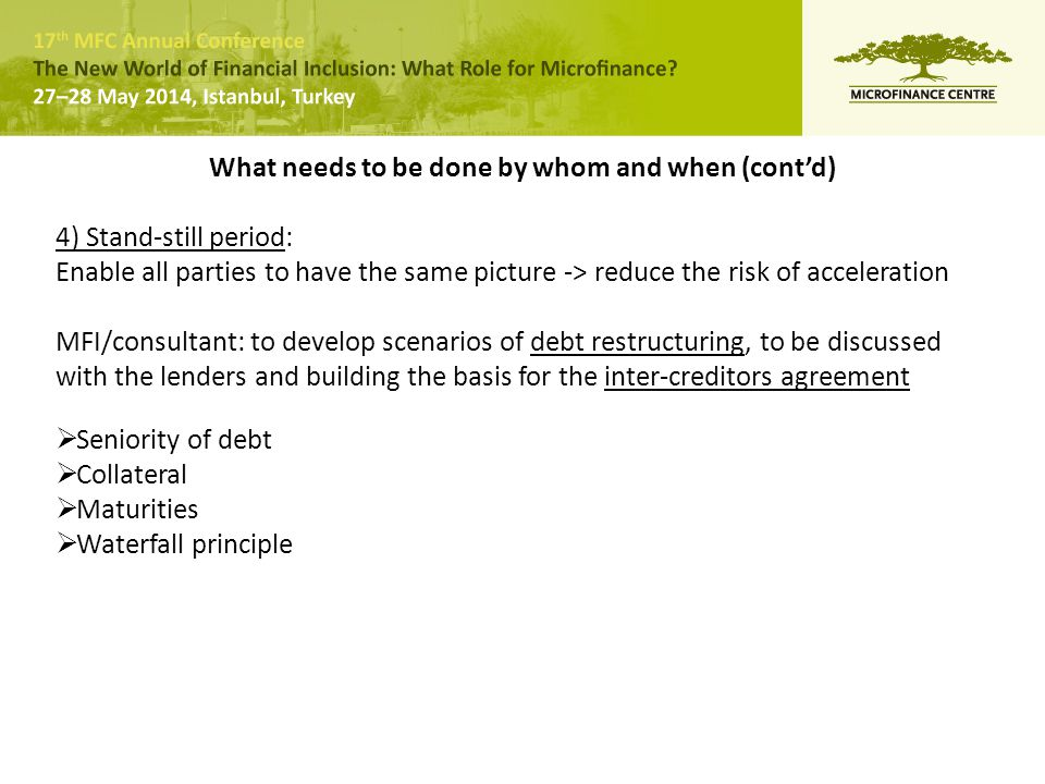 What needs to be done by whom and when (cont'd) 4) Stand-still period: Enable all parties to have the same picture -> reduce the risk of acceleration MFI/consultant: to develop scenarios of debt restructuring, to be discussed with the lenders and building the basis for the inter-creditors agreement  Seniority of debt  Collateral  Maturities  Waterfall principle