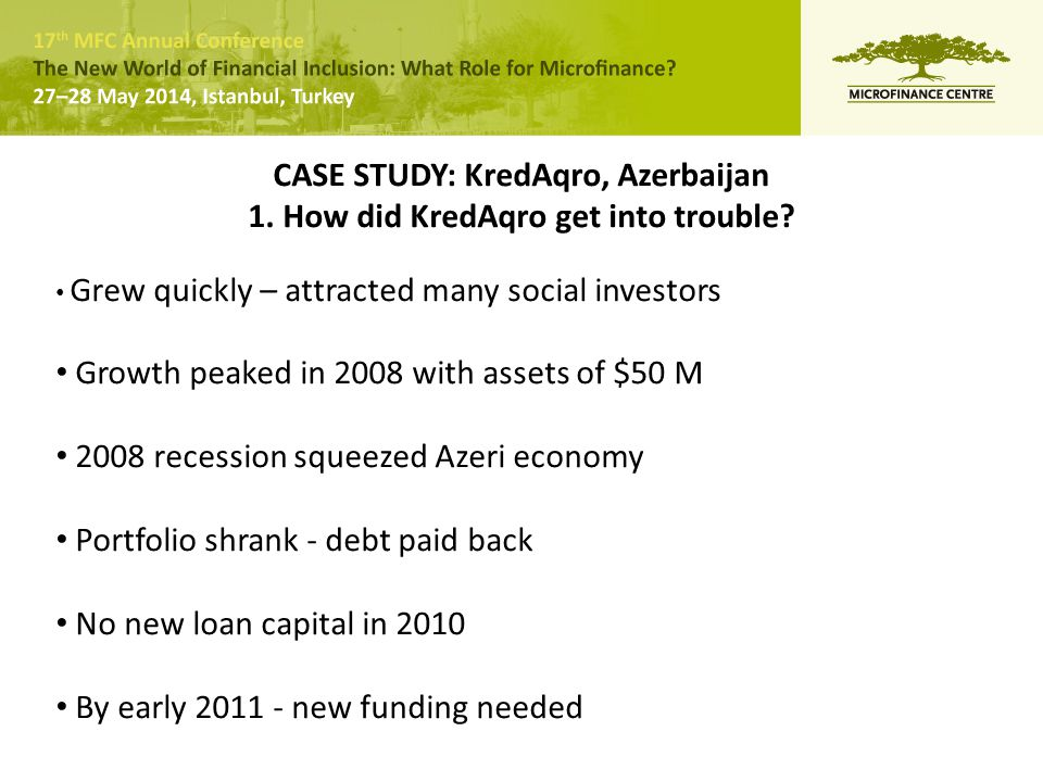 CASE STUDY: KredAqro, Azerbaijan 1. How did KredAqro get into trouble? Grew quickly – attracted many social investors Growth peaked in 2008 with asset