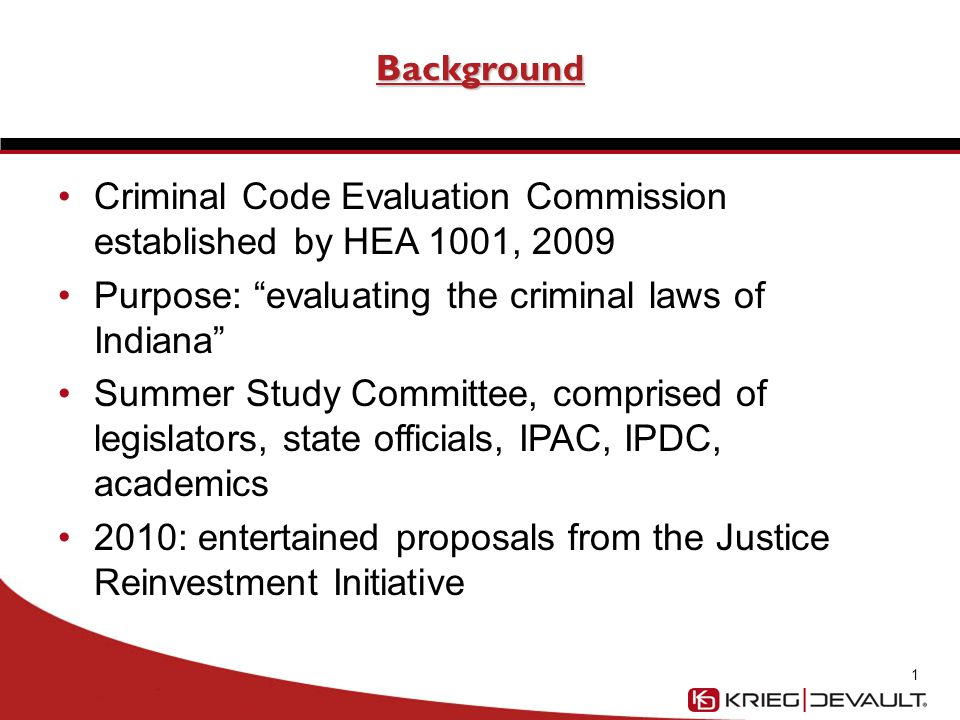 Background Criminal Code Evaluation Commission established by HEA 1001, 2009 Purpose: evaluating the criminal laws of Indiana Summer Study Committee, comprised of legislators, state officials, IPAC, IPDC, academics 2010: entertained proposals from the Justice Reinvestment Initiative 1