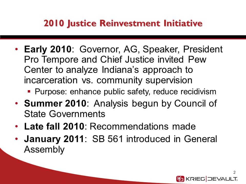 2010 Justice Reinvestment Initiative Early 2010: Governor, AG, Speaker, President Pro Tempore and Chief Justice invited Pew Center to analyze Indiana's approach to incarceration vs.