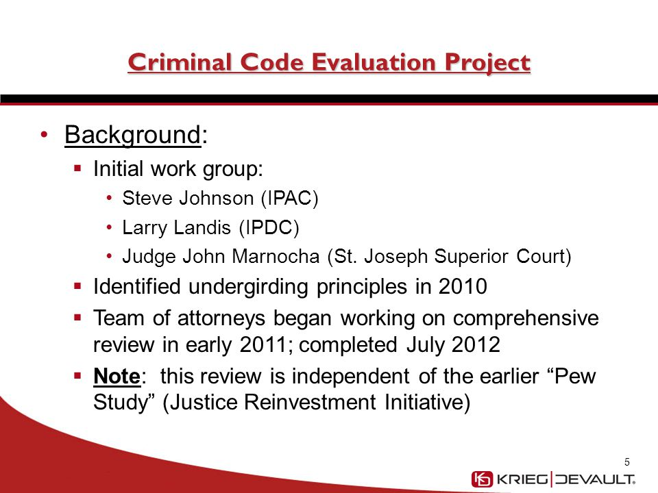 Criminal Code Evaluation Project Background (cont'd)  Contributing agencies: Indiana Judicial Center Indiana Prosecuting Attorneys Council Indiana Public Defender Council Indiana Attorney General  Agencies loaned attorneys, law clerks  Significant research on model penal code, laws of other states 6