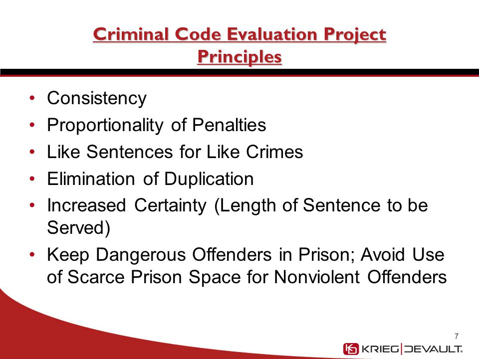 Criminal Code Evaluation Project Principles Consistency Proportionality of Penalties Like Sentences for Like Crimes Elimination of Duplication Increased Certainty (Length of Sentence to be Served) Keep Dangerous Offenders in Prison; Avoid Use of Scarce Prison Space for Nonviolent Offenders 7
