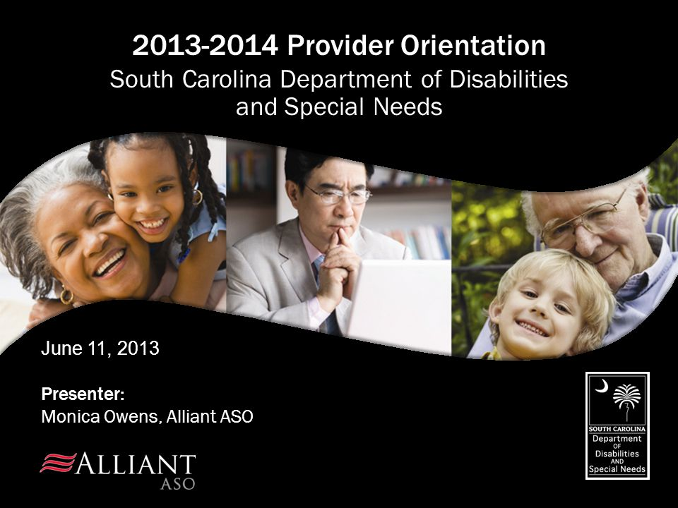 June 11, 2013 Presenter: Monica Owens, Alliant ASO 2013-2014 Provider Orientation South Carolina Department of Disabilities and Special Needs