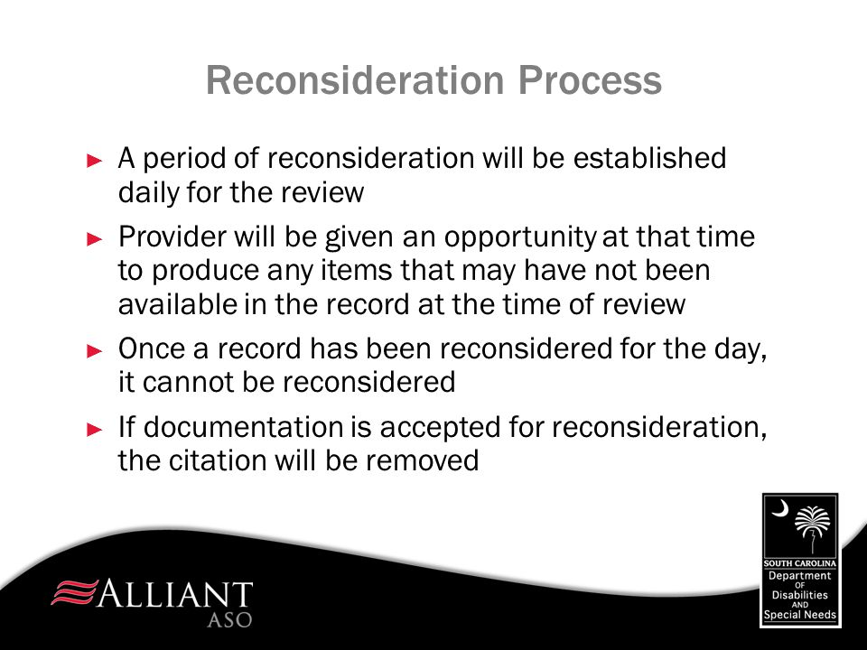 Reconsideration Process ► A period of reconsideration will be established daily for the review ► Provider will be given an opportunity at that time to