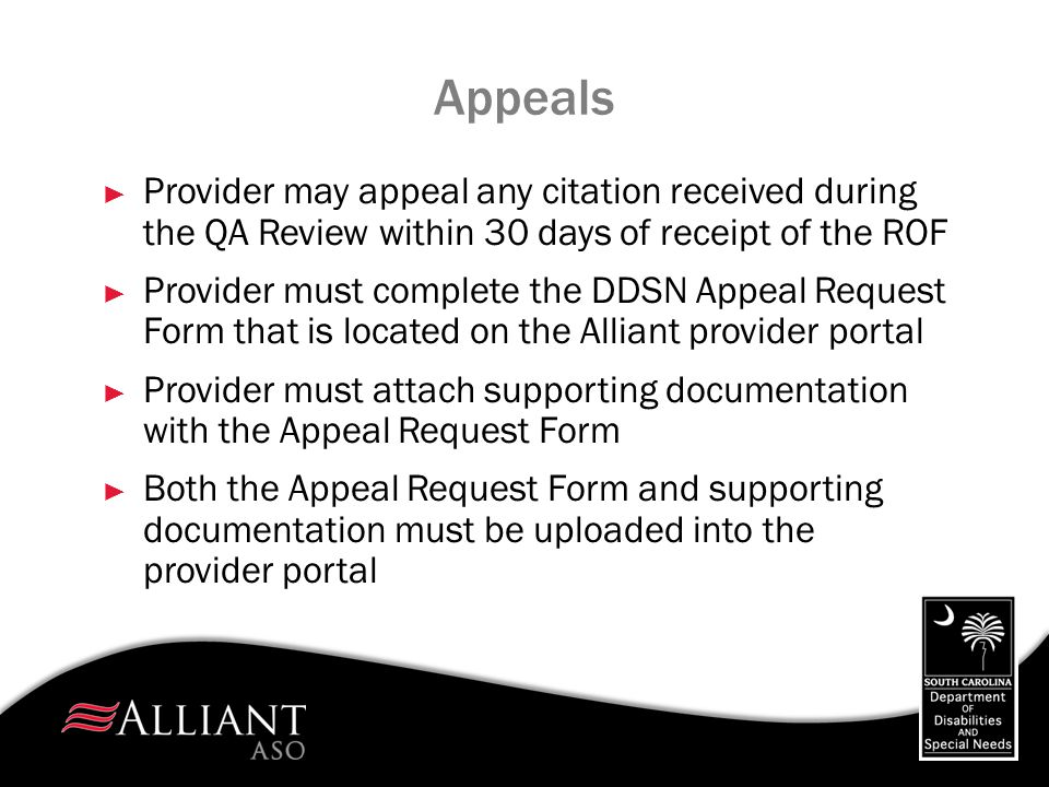 Appeals ► Provider may appeal any citation received during the QA Review within 30 days of receipt of the ROF ► Provider must complete the DDSN Appeal